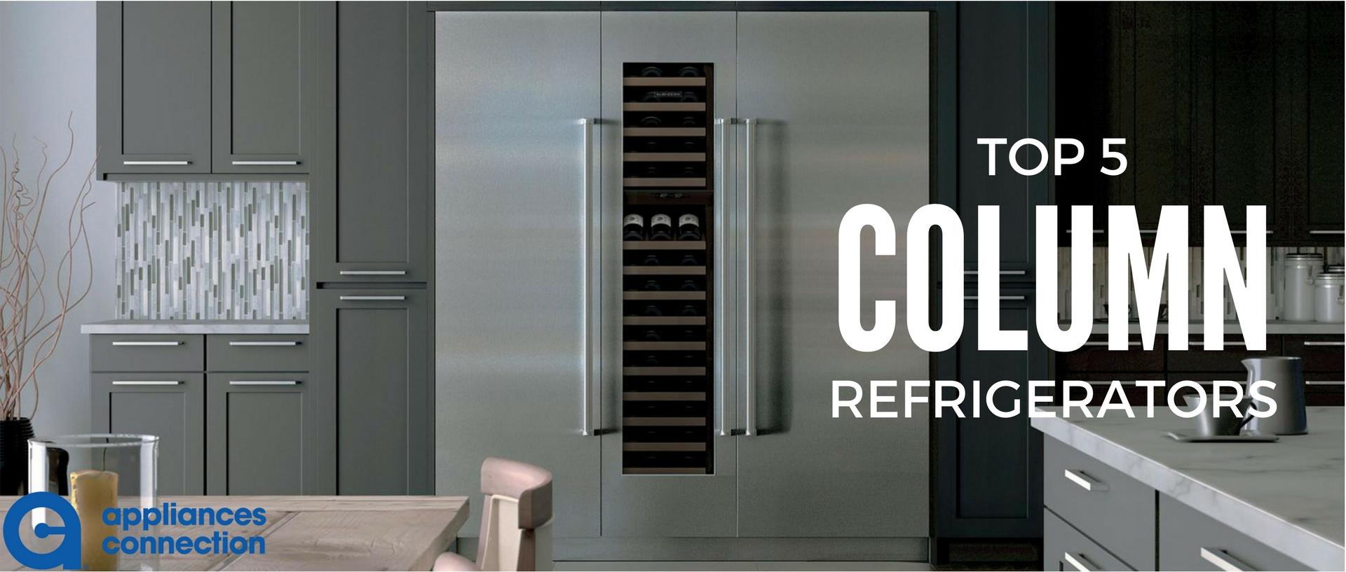 Top Five Column Refrigerators For 2017 Appliances Connection